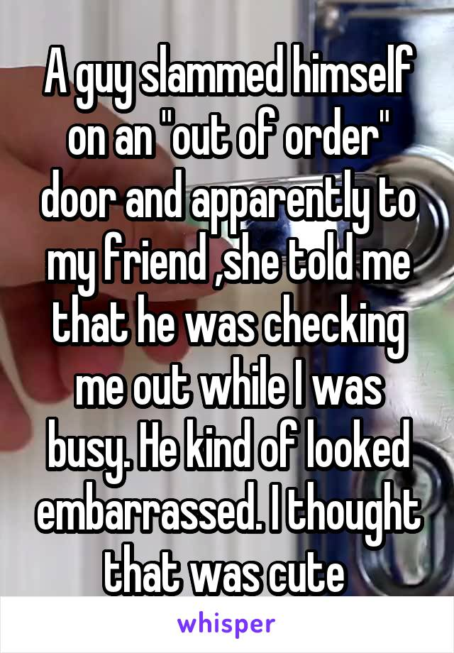 """A guy slammed himself on an """"out of order"""" door and apparently to my friend ,she told me that he was checking me out while I was busy. He kind of looked embarrassed. I thought that was cute"""