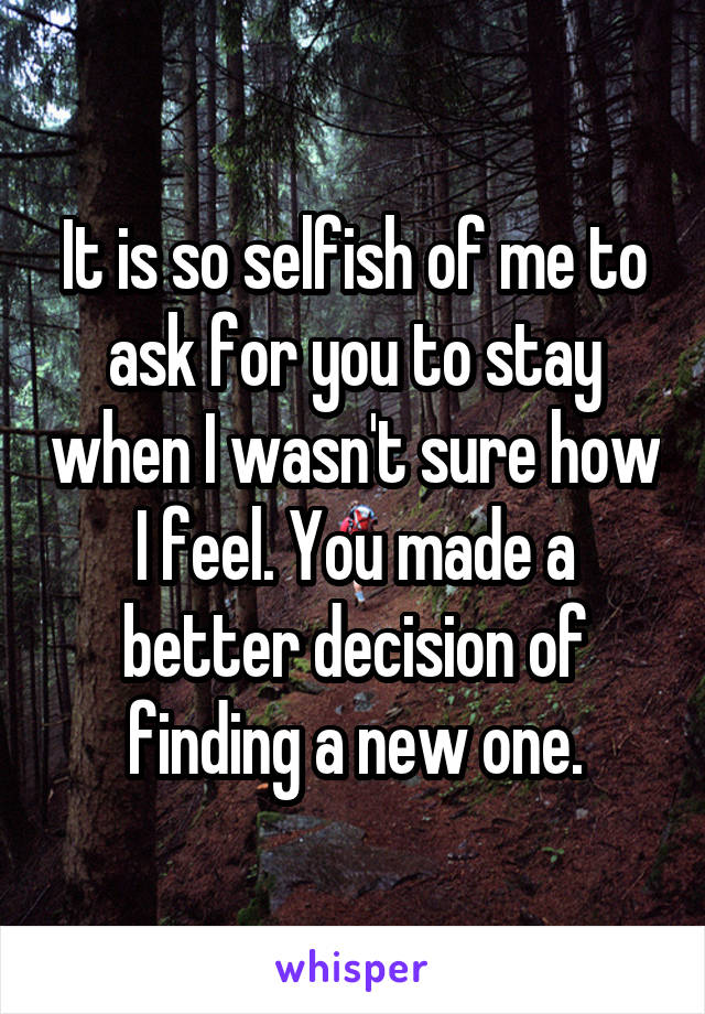 It is so selfish of me to ask for you to stay when I wasn't sure how I feel. You made a better decision of finding a new one.