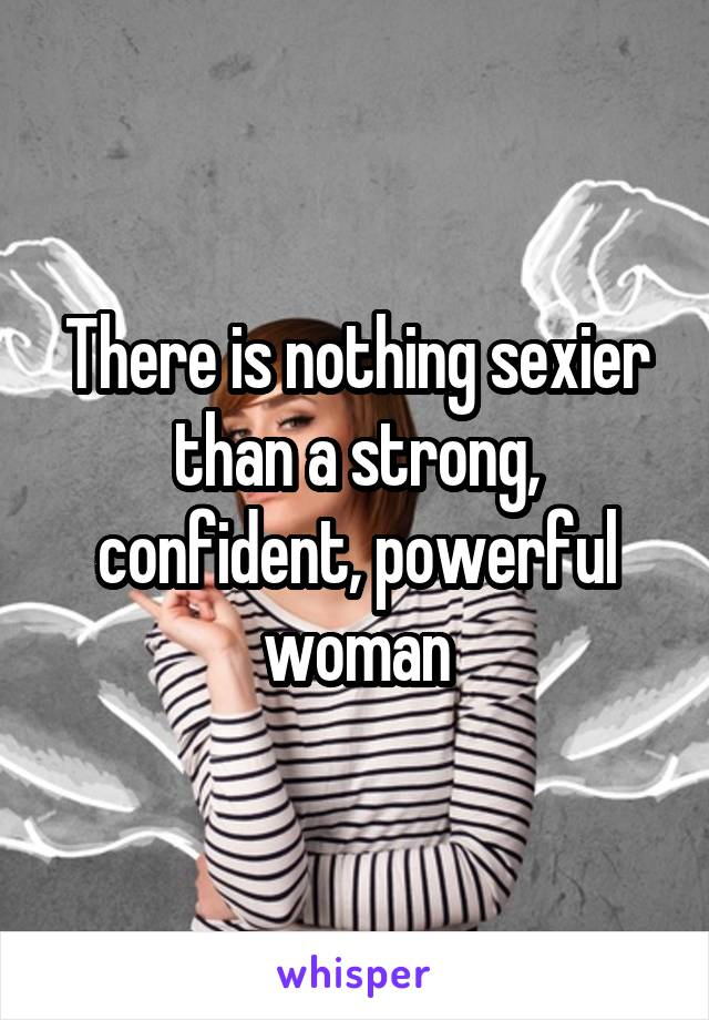 There is nothing sexier than a strong, confident, powerful woman
