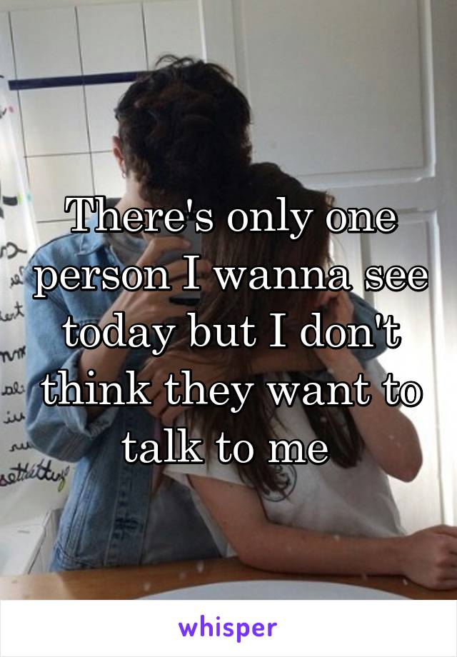 There's only one person I wanna see today but I don't think they want to talk to me