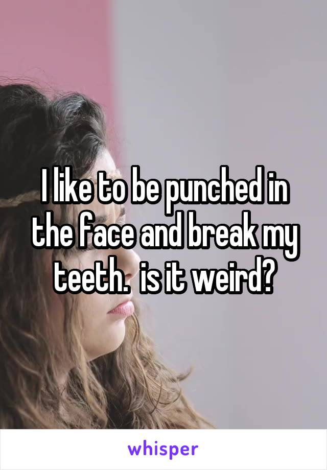 I like to be punched in the face and break my teeth.  is it weird?