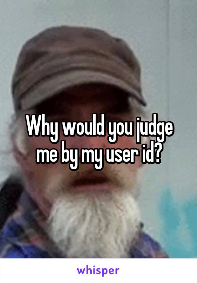 Why would you judge me by my user id?