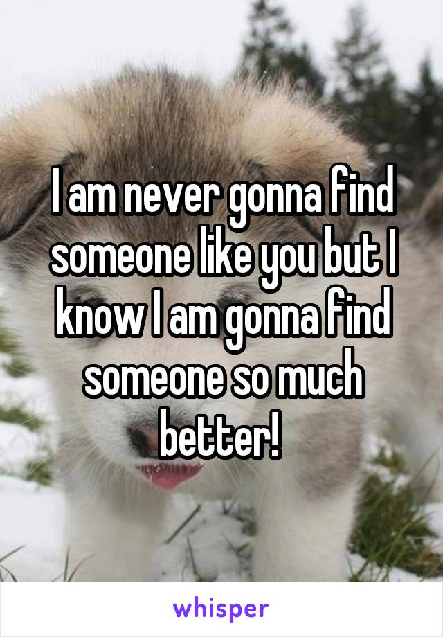 I am never gonna find someone like you but I know I am gonna find someone so much better!
