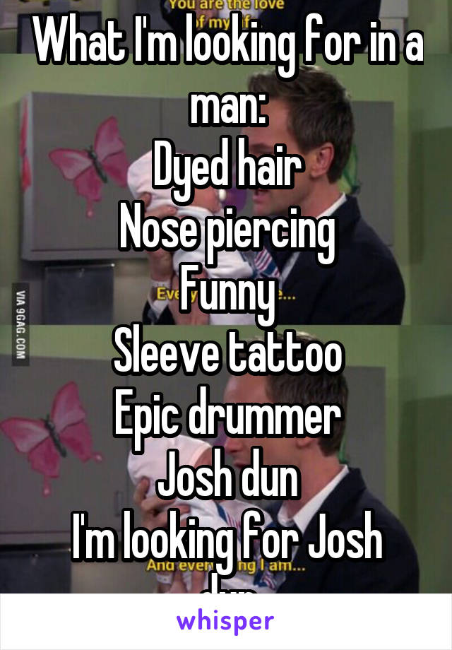 What I'm looking for in a man: Dyed hair Nose piercing Funny Sleeve tattoo Epic drummer Josh dun I'm looking for Josh dun