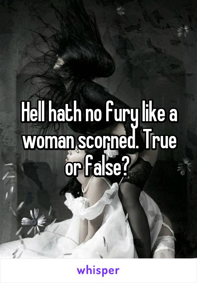 Hell hath no fury like a woman scorned. True or false?
