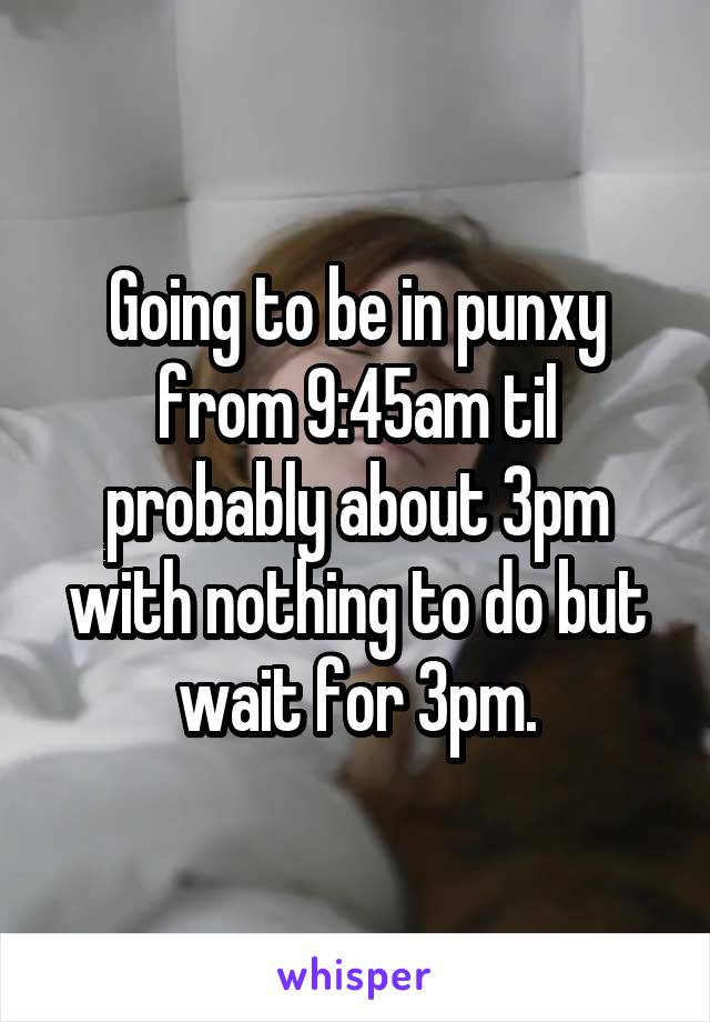 Going to be in punxy from 9:45am til probably about 3pm with nothing to do but wait for 3pm.