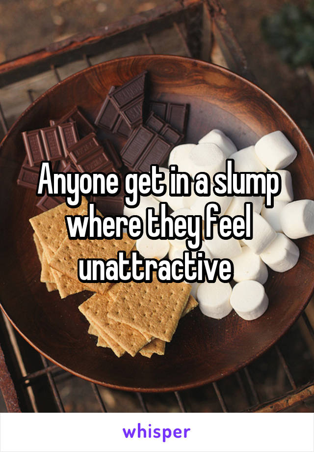 Anyone get in a slump where they feel unattractive