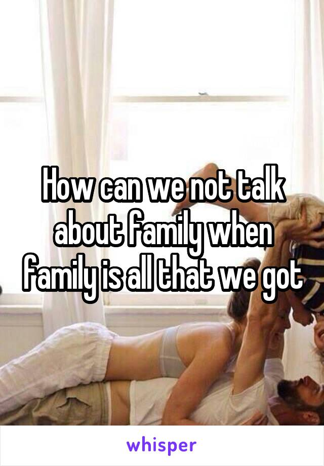 How can we not talk about family when family is all that we got