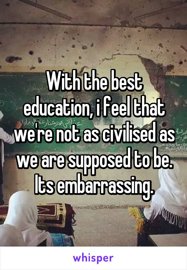 With the best education, i feel that we're not as civilised as we are supposed to be. Its embarrassing.