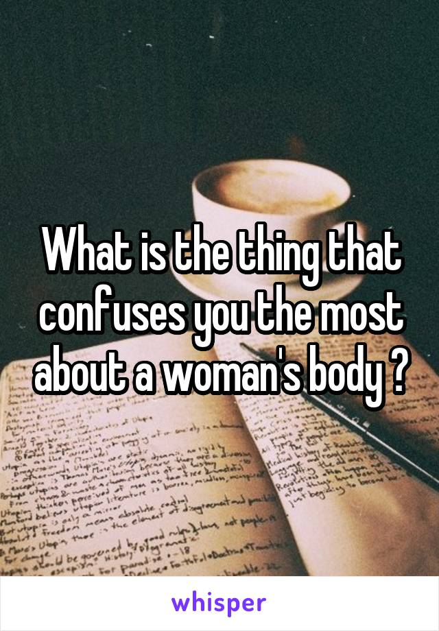 What is the thing that confuses you the most about a woman's body ?