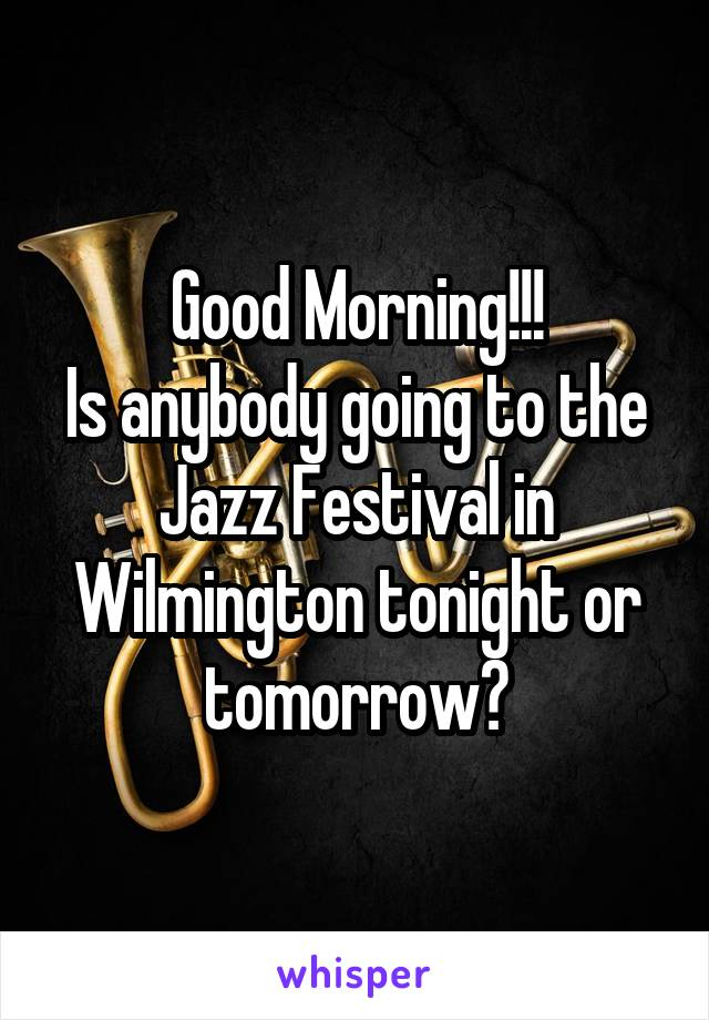 Good Morning!!! Is anybody going to the Jazz Festival in Wilmington tonight or tomorrow?