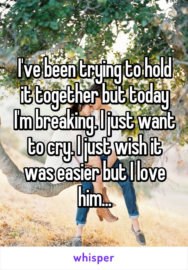 I've been trying to hold it together but today I'm breaking. I just want to cry. I just wish it was easier but I love him...
