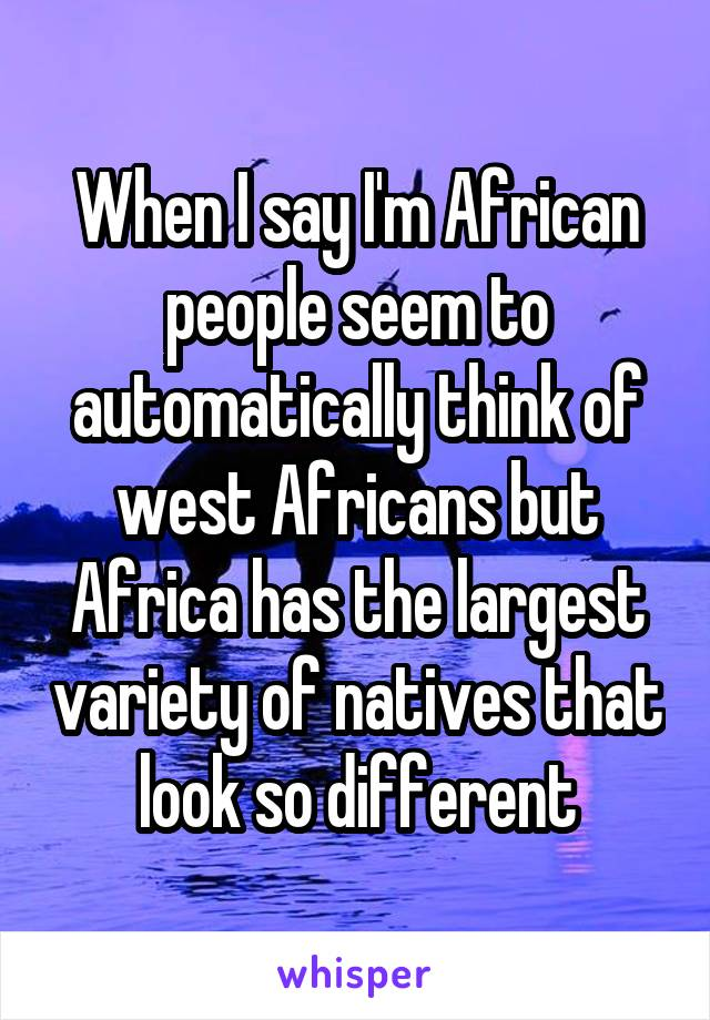 When I say I'm African people seem to automatically think of west Africans but Africa has the largest variety of natives that look so different