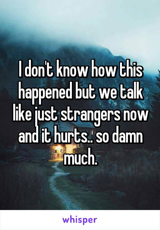 I don't know how this happened but we talk like just strangers now and it hurts.. so damn much.