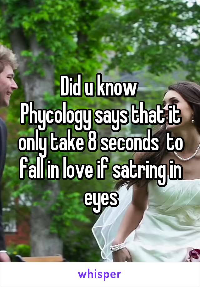 Did u know  Phycology says that it only take 8 seconds  to fall in love if satring in eyes