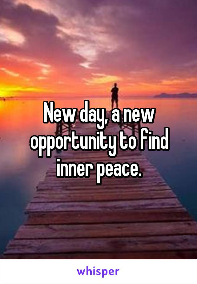 New day, a new opportunity to find inner peace.