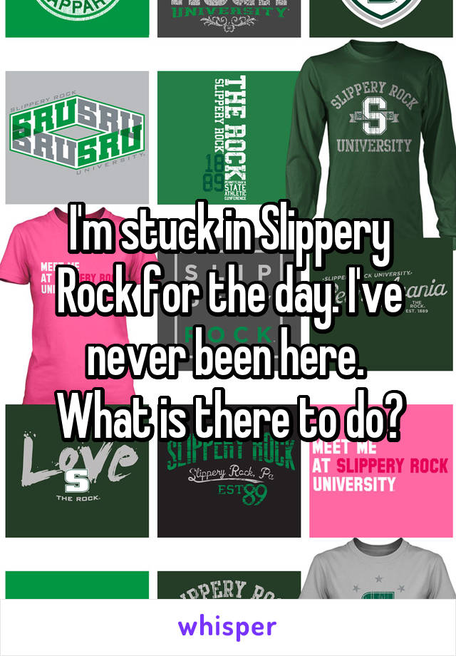 I'm stuck in Slippery Rock for the day. I've never been here.  What is there to do?