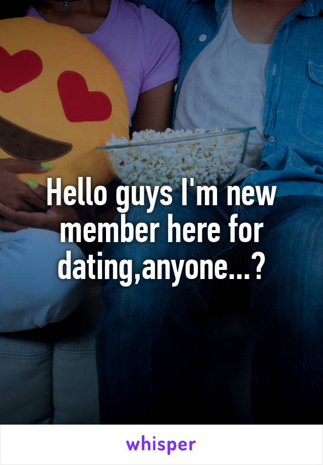 Hello guys I'm new member here for dating,anyone...?