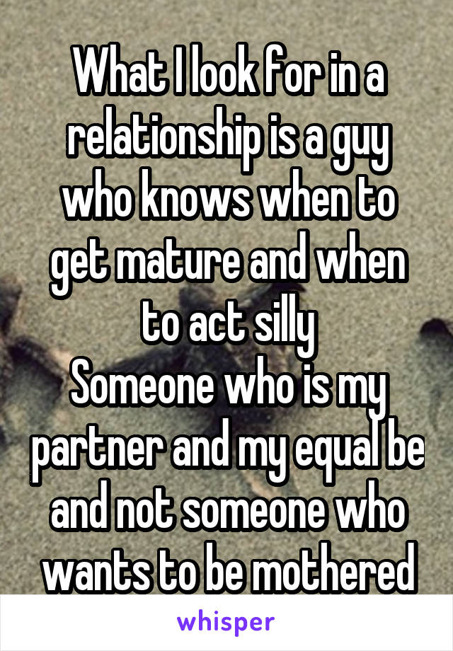 What I look for in a relationship is a guy who knows when to get mature and when to act silly Someone who is my partner and my equal be and not someone who wants to be mothered