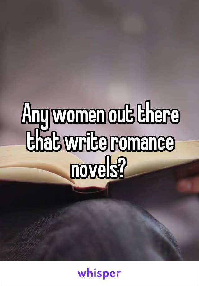 Any women out there that write romance novels?