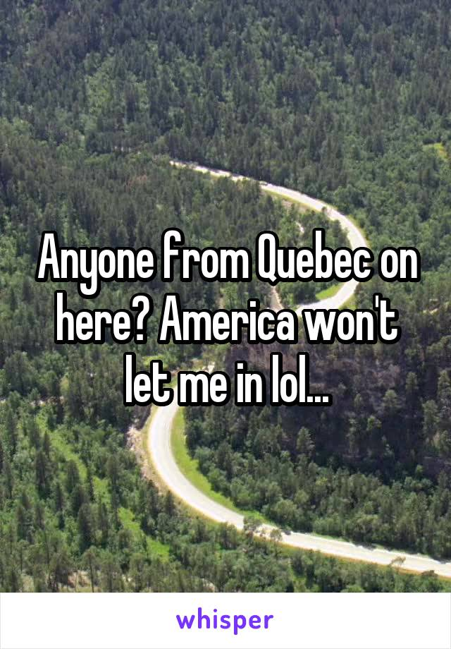 Anyone from Quebec on here? America won't let me in lol...