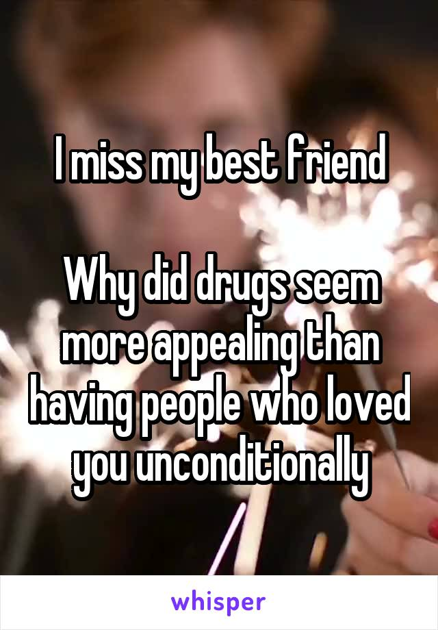 I miss my best friend  Why did drugs seem more appealing than having people who loved you unconditionally
