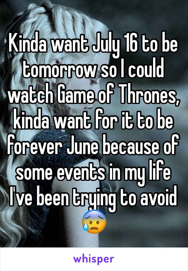 Kinda want July 16 to be tomorrow so I could watch Game of Thrones, kinda want for it to be forever June because of some events in my life I've been trying to avoid 😰
