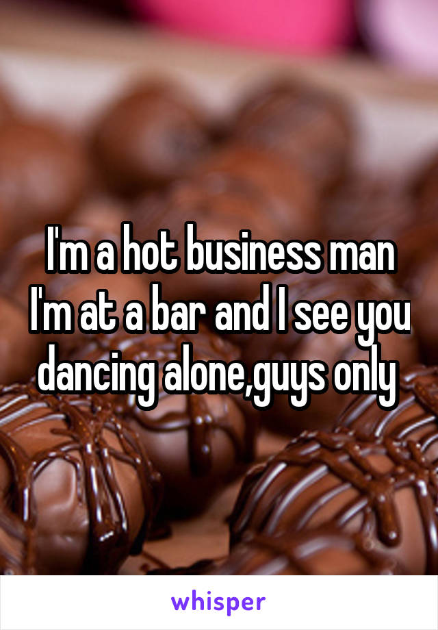 I'm a hot business man I'm at a bar and I see you dancing alone,guys only