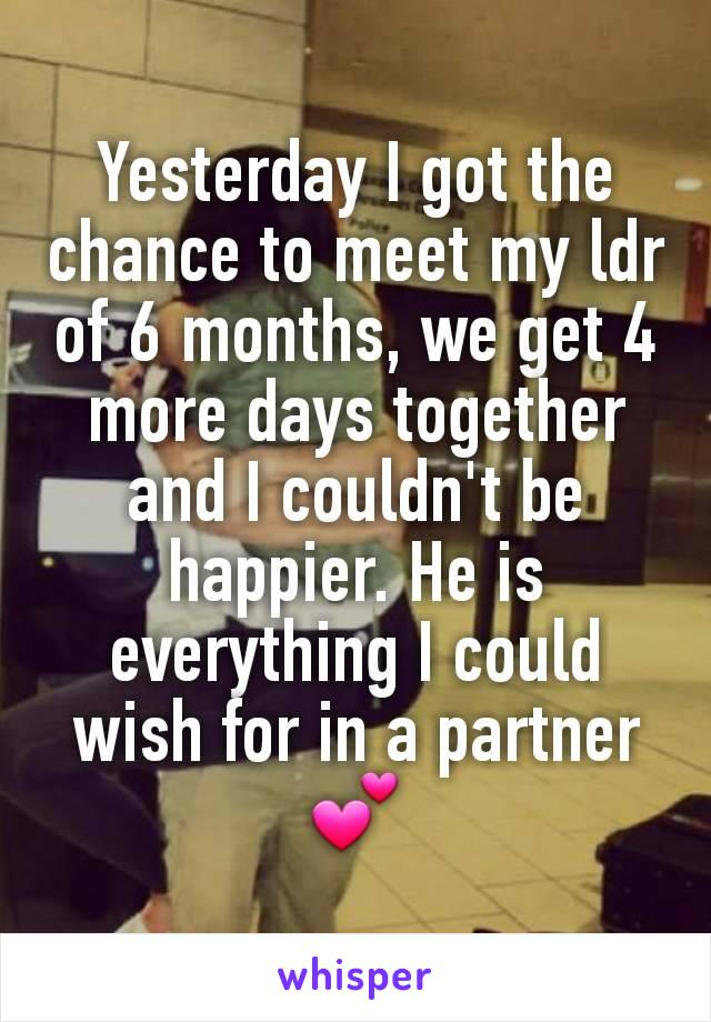 Yesterday I got the chance to meet my ldr of 6 months, we get 4 more days together and I couldn't be happier. He is everything I could wish for in a partner 💕