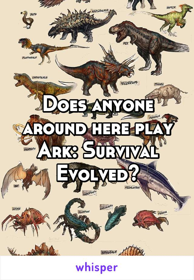 Does anyone around here play Ark: Survival Evolved?