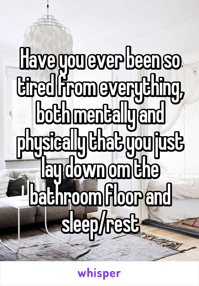 Have you ever been so tired from everything, both mentally and physically that you just lay down om the bathroom floor and sleep/rest