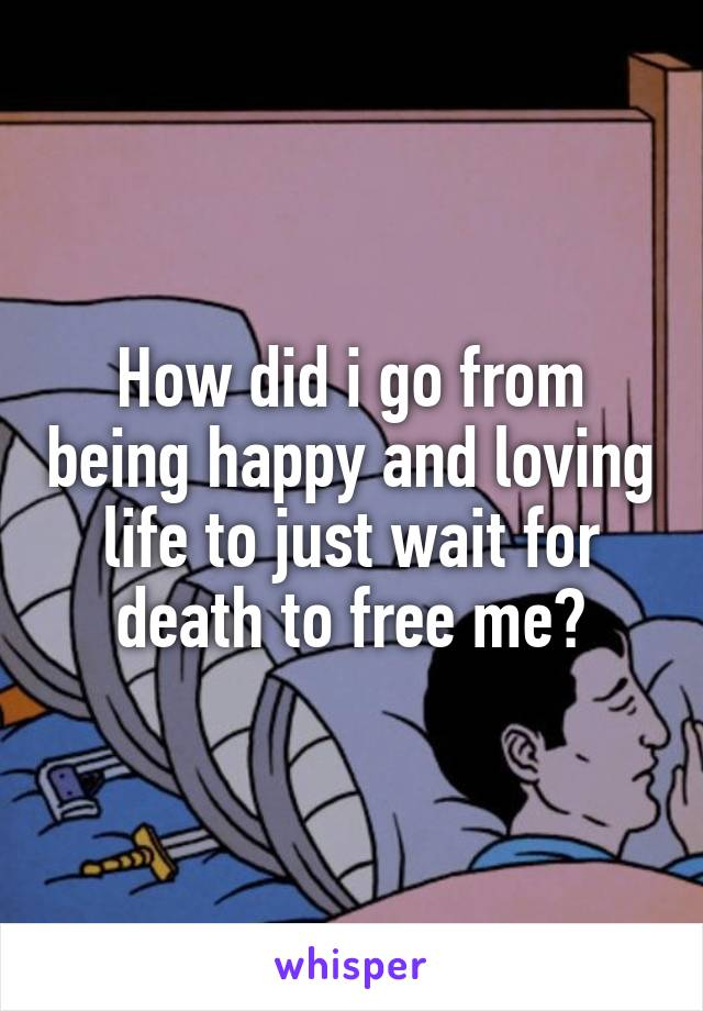 How did i go from being happy and loving life to just wait for death to free me?