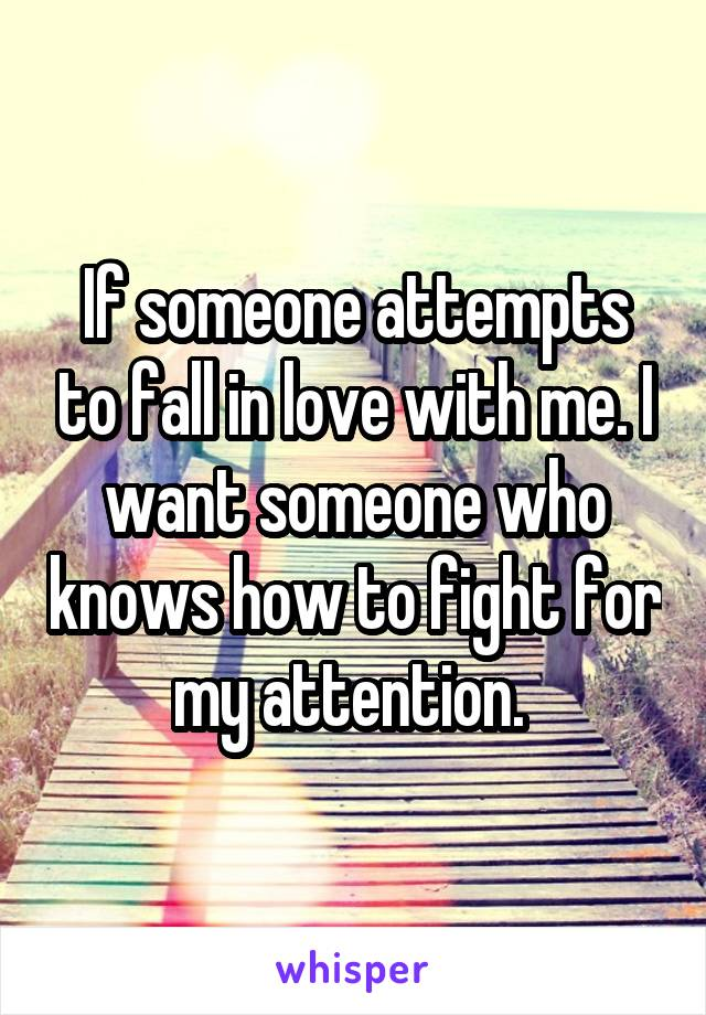 If someone attempts to fall in love with me. I want someone who knows how to fight for my attention.