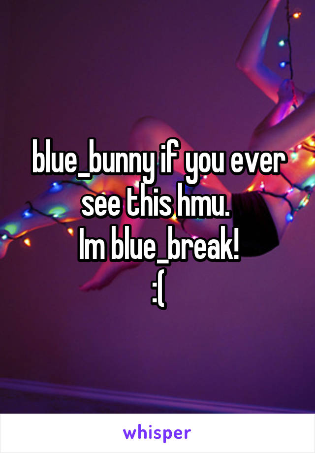 blue_bunny if you ever see this hmu.  Im blue_break! :(
