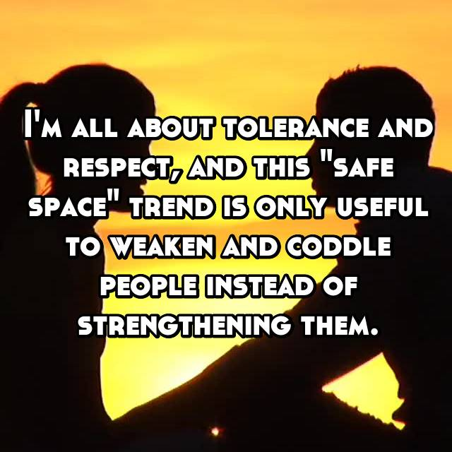 "I'm all about tolerance and respect, and this ""safe space"" trend is only useful to weaken and coddle people instead of strengthening them."