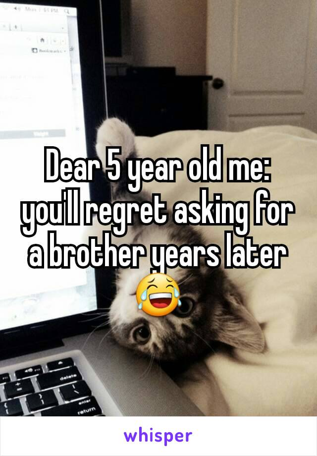 Dear 5 year old me: you'll regret asking for a brother years later 😂