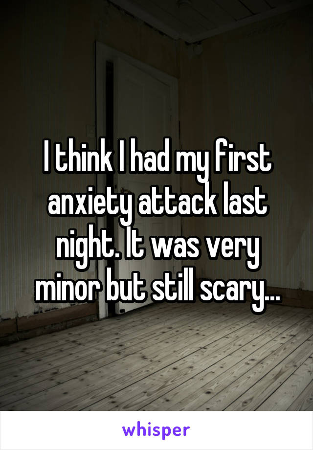 I think I had my first anxiety attack last night. It was very minor but still scary...