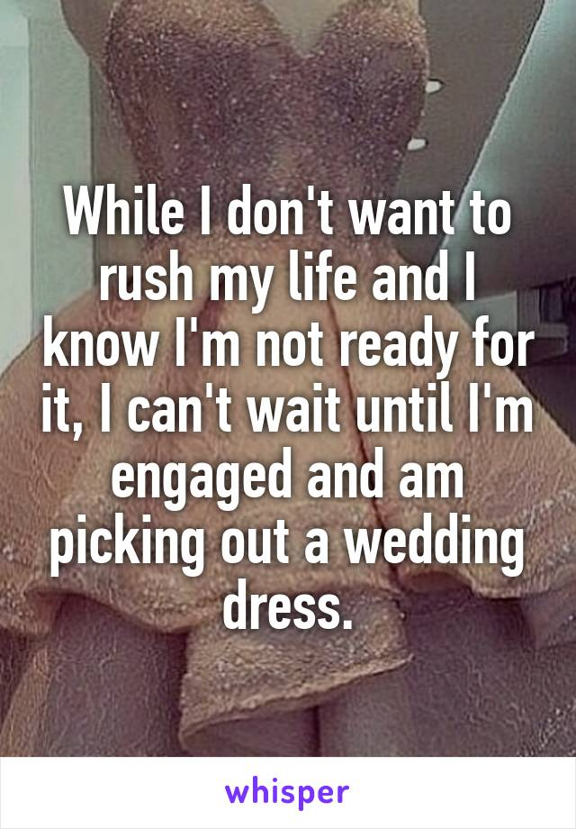 While I don't want to rush my life and I know I'm not ready for it, I can't wait until I'm engaged and am picking out a wedding dress.