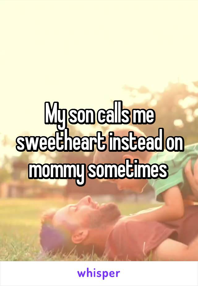 My son calls me sweetheart instead on mommy sometimes