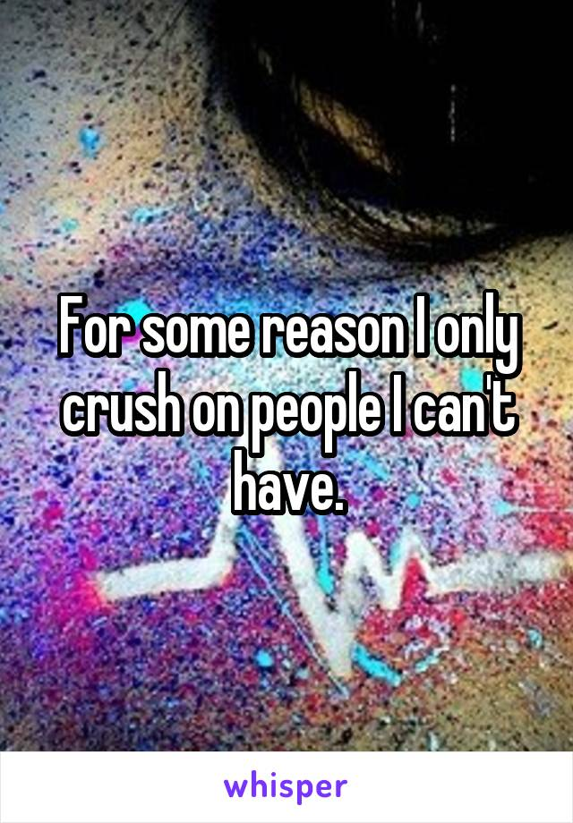 For some reason I only crush on people I can't have.