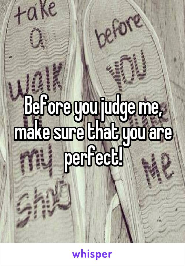 Before you judge me, make sure that you are perfect!