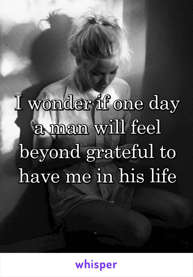 I wonder if one day a man will feel beyond grateful to have me in his life