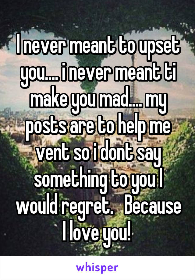 I never meant to upset you.... i never meant ti make you mad.... my posts are to help me vent so i dont say something to you I would regret.   Because I love you!