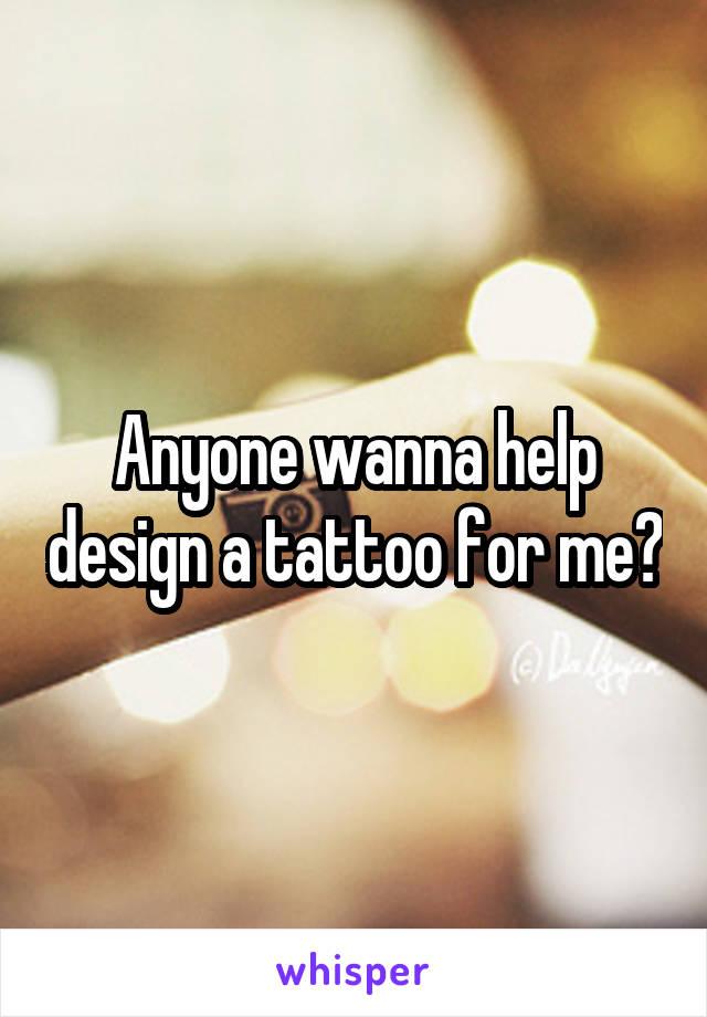 Anyone wanna help design a tattoo for me?