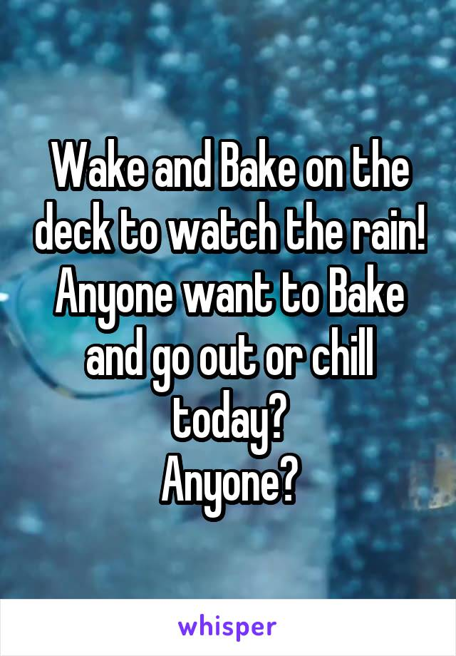Wake and Bake on the deck to watch the rain! Anyone want to Bake and go out or chill today? Anyone?