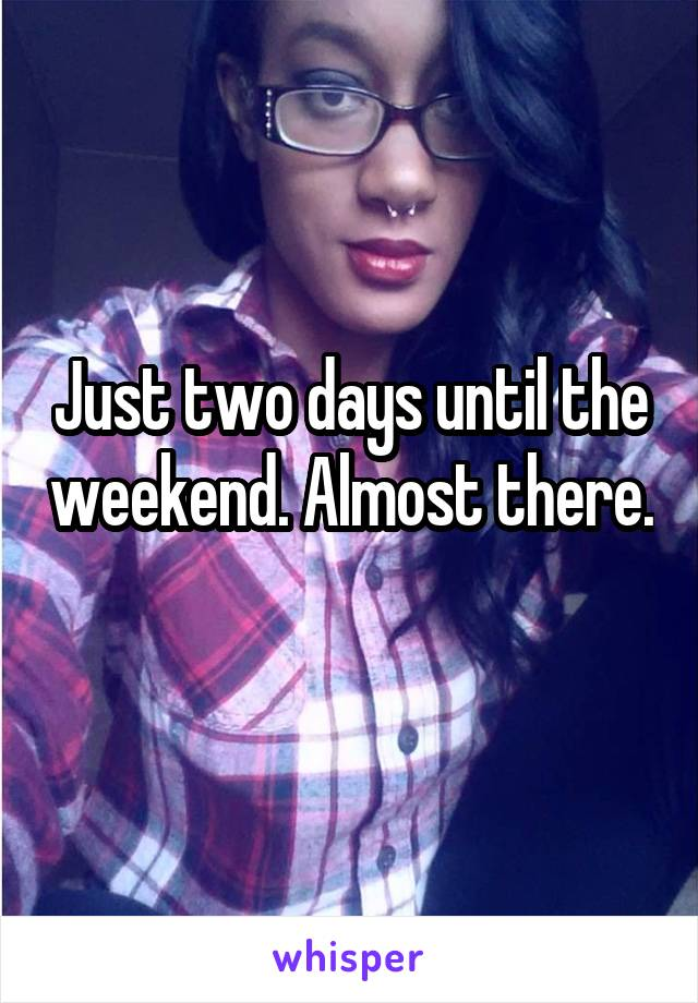Just two days until the weekend. Almost there.