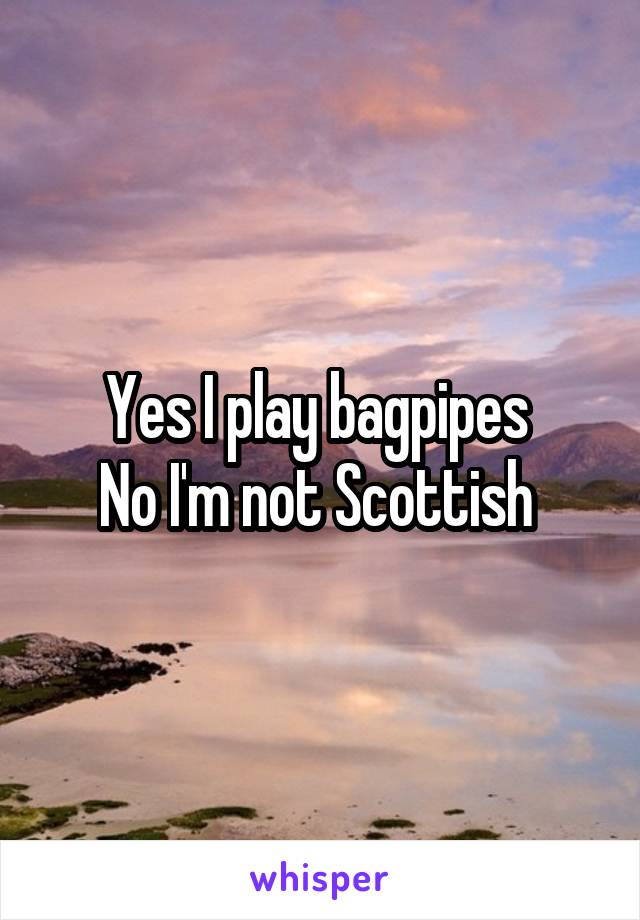Yes I play bagpipes  No I'm not Scottish