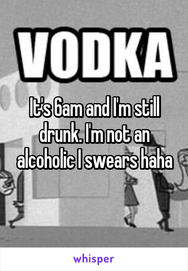 It's 6am and I'm still drunk. I'm not an alcoholic I swears haha