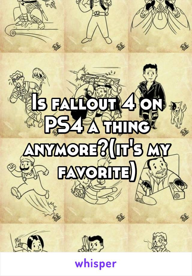 Is fallout 4 on PS4 a thing anymore?(it's my favorite)