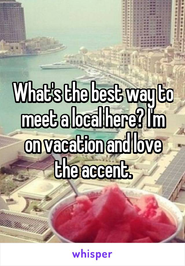 What's the best way to meet a local here? I'm on vacation and love the accent.
